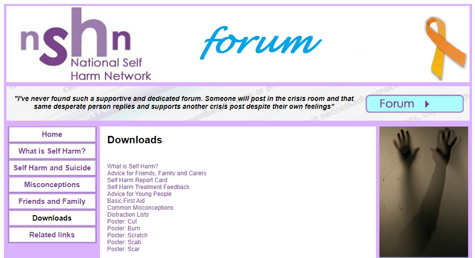 "National Self  Harm Network  ""I've never found such a supportive and dedicated forum. Someone will post in the crisis room and that  same desperate person replies and supports another crisis post despite their own feelings""  Forum  Home  What is Self Harm?  Self Harm and Suicide  Misconceptions  Friends and Family  Downloads  Related links  Downloads  What is Self Harm?  Advice for Friends, Family and Carers  Self Harm Report Card  Self Harm Treatment Feedback  Advice for Young People  Basic First Aid  Common Misconceptions  Distraction Lists  Poster: Cut  Poster: Burn  Poster: Scratch  Poster: Scab  Poster: Scar"